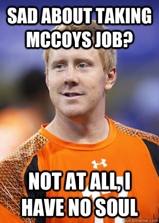 sad about taking mccoys job not at all i have no soul - BRANDON WEEDEN
