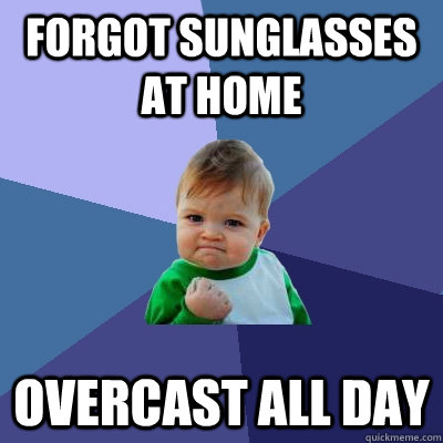 forgot sunglasses at home overcast all day - Success Kid