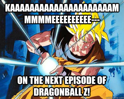 kaaaaaaaaaaaaaaaaaaaaammmmmeeeeeeeeee on the next episode - Awesome Goku