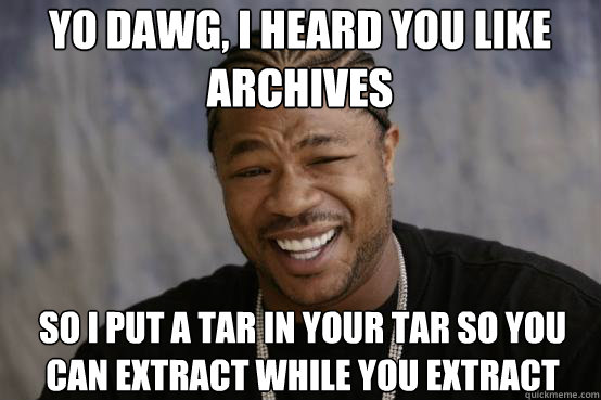 yo dawg i heard you like archives so i put a tar in your ta - YO DAWG