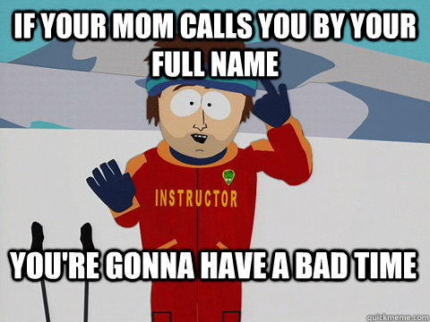 if your mom calls you by your full name youre gonna have a  - Bad Time
