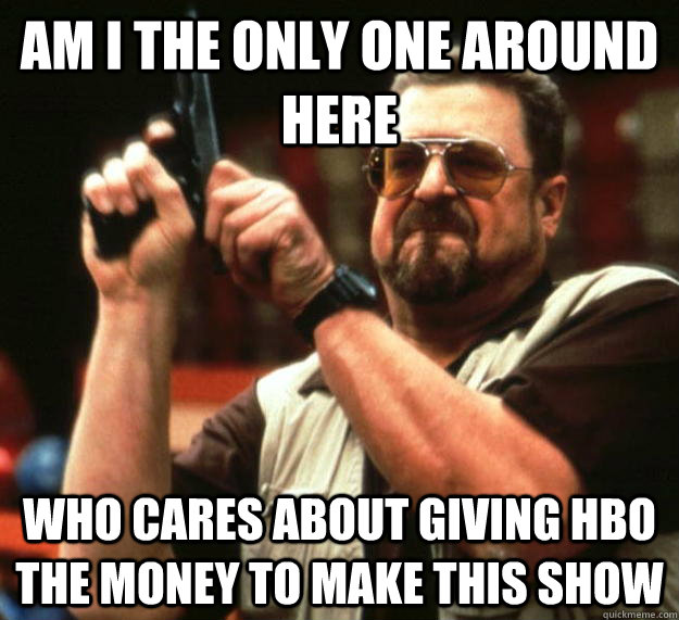 am i the only one around here who cares about giving hbo the - Angry Walter