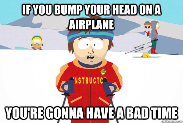 if you bump your head on a airplane youre gonna have a bad  - Super Cool Ski Instructor