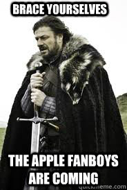brace yourselves the apple fanboys are coming - Brace Yourselves