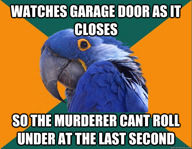 watches garage door as it closes so the murderer cant roll u - Paranoid Parrot