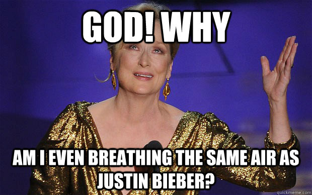 god why am i even breathing the same air as justin bieber - Meryl Streep on Justin Bieber
