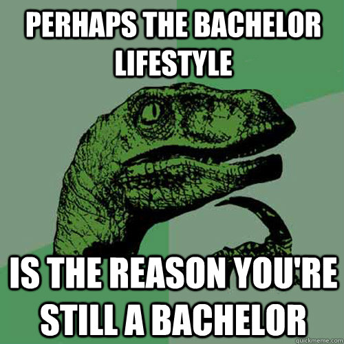 perhaps the bachelor lifestyle is the reason youre still a  - Philosoraptor