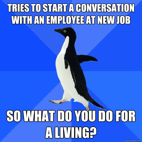 tries to start a conversation with an employee at new job so - Socially Awkward Penguin
