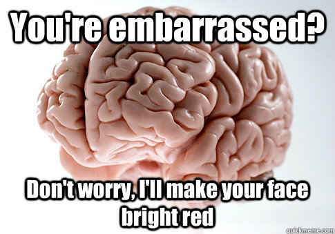 youre embarrassed dont worry ill make your face bright  - Scumbag Brain