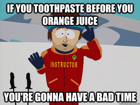 if you toothpaste before you orange juice youre gonna have  - DNR south park