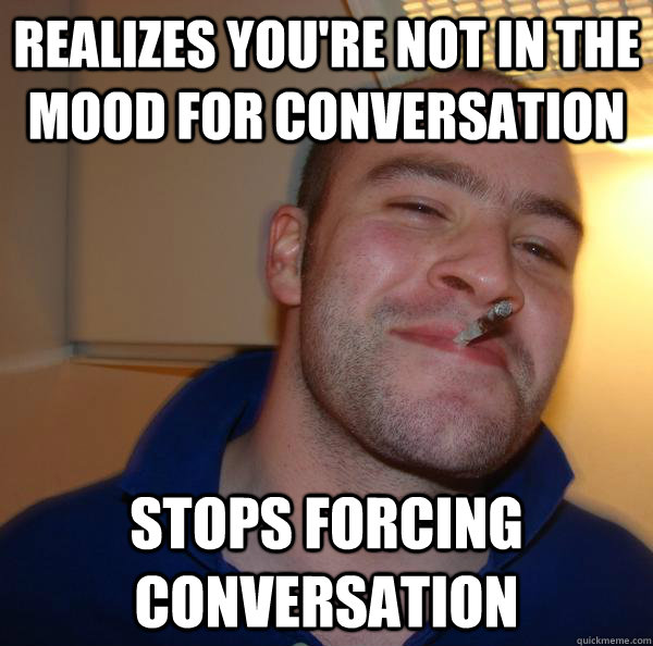 realizes youre not in the mood for conversation stops forci - Good Guy Greg