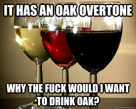 it has an oak overtone why the fuck would i want to drink oa - 