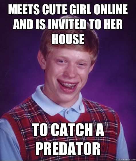 Meets cute girl online and is invited to her house To catch  - Bad Luck Brian