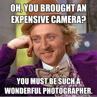 oh you brought an expensive camera you must be such a wond - Condescending Wonka