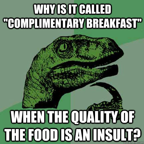 why is it called complimentary breakfast when the quality  - Philosoraptor