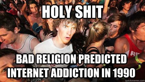 holy shit bad religion predicted internet addiction in 1990 - Sudden Clarity Clarence