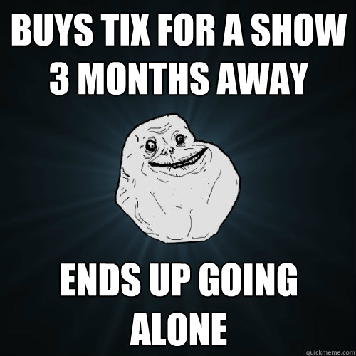 buys tix for a show 3 months away ends up going alone - Forever Alone