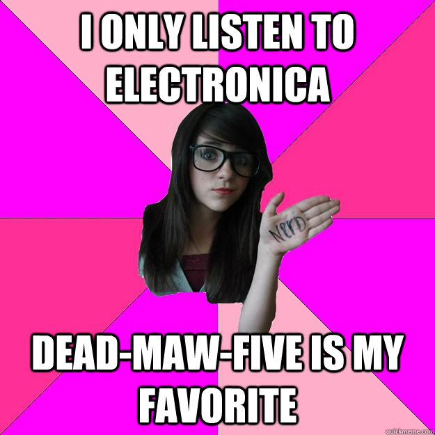 i only listen to electronica deadmawfive is my favorite  - Idiot Nerd Girl