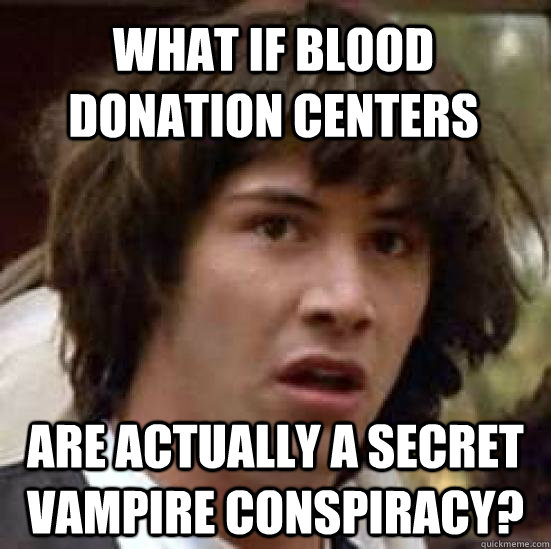 what if blood donation centers are actually a secret vampir - conspiracy keanu
