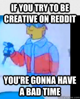 if you try to be creative on reddit youre gonna have a bad  - no creativity