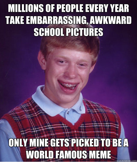 millions of people every year take embarrassing awkward sch - Bad Luck Brian
