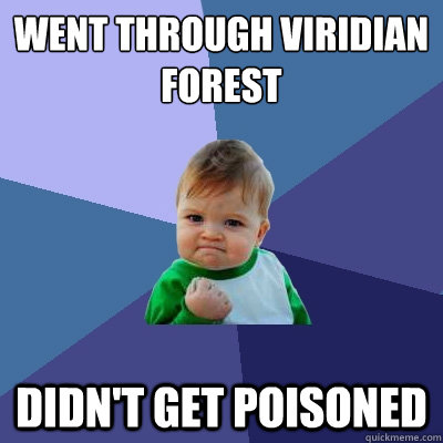 went through viridian forest didnt get poisoned - Success Kid