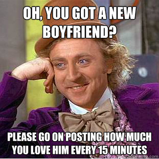 oh you got a new boyfriend please go on posting how much y - Condescending Wonka