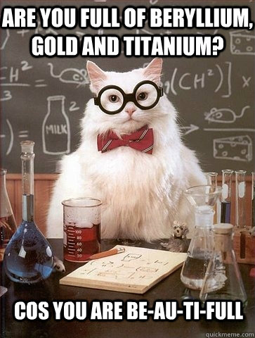 are you full of beryllium gold and titanium cos you are be - Chemistry Cat