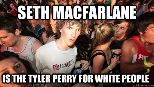 seth macfarlane is the tyler perry for white people - Sudden Clarity Clarence