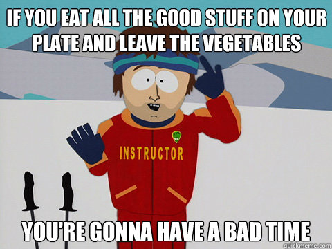 if you eat all the good stuff on your plate and leave the ve - Youre gonna have a bad time