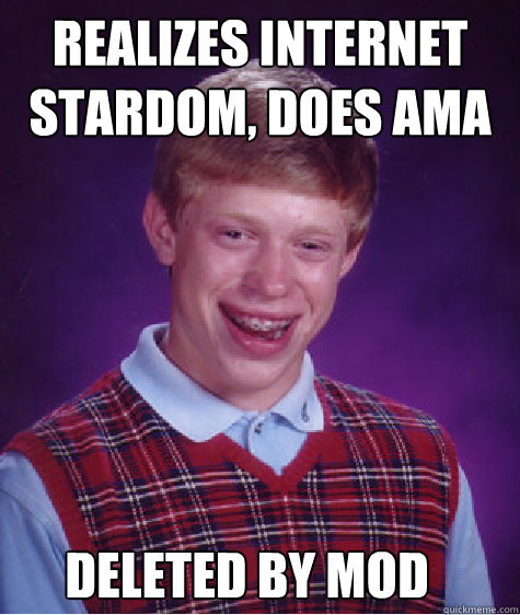 realizes internet stardom does ama deleted by mod - Bad Luck Brian
