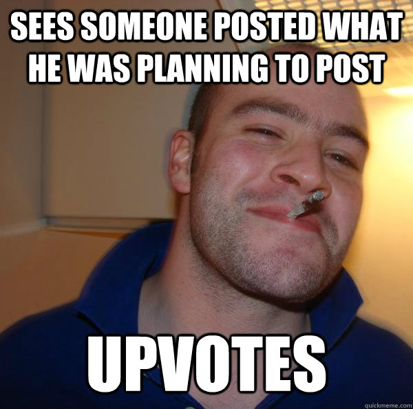 sees someone posted what he was planning to post upvotes - Good Guy Greg