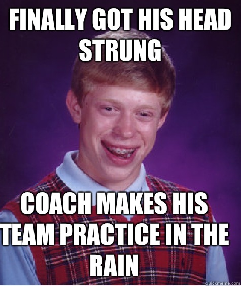 Finally got his head strung Coach makes his team practice in - Bad Luck Brian