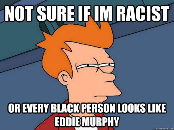 not sure if im racist or every black person looks like eddie - Futurama Fry