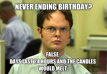 never ending birthday false days last 24 hours and the ca - Dwight