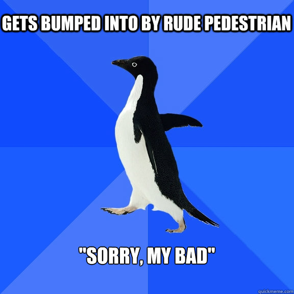gets bumped into by rude pedestrian sorry my bad  - Socially Awkward Penguin