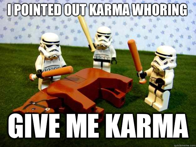I pointed out karma whoring Give me karma - Beating Dead Horse Stormtroopers
