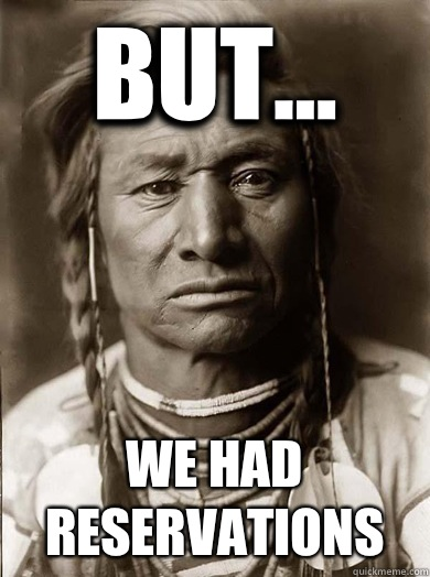 But We had reservations  - Unimpressed American Indian