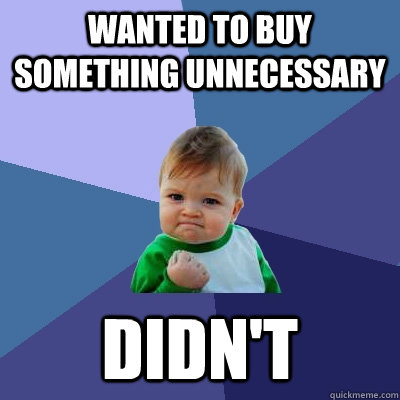wanted to buy something unnecessary didnt - Success Kid
