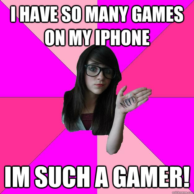 i have so many games on my iphone im such a gamer - Idiot Nerd Girl
