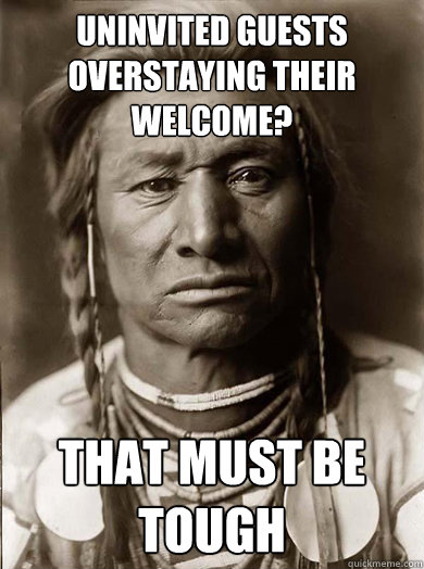 uninvited guests overstaying their welcome that must be tou - Unimpressed American Indian