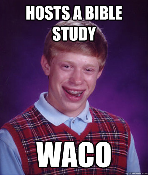 hosts a bible study waco - Bad Luck Brian