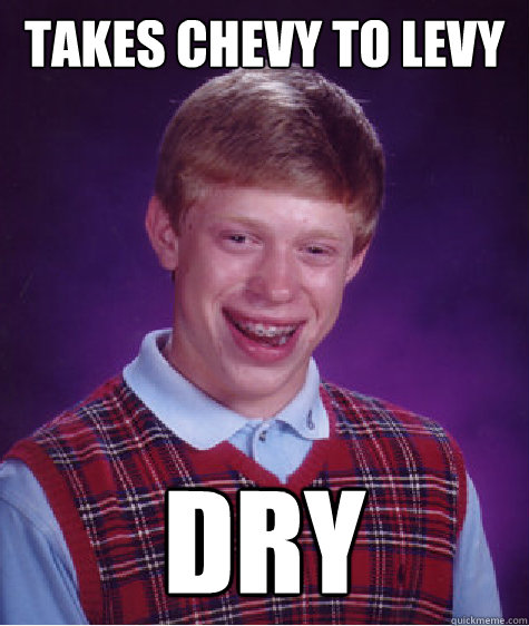 takes chevy to levy dry - Bad Luck Brian