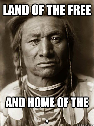 land of the free and home of the  - Unimpressed American Indian