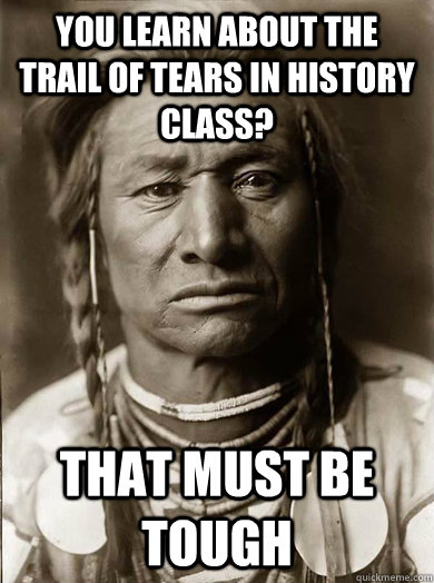 you learn about the trail of tears in history class that mu - Unimpressed American Indian