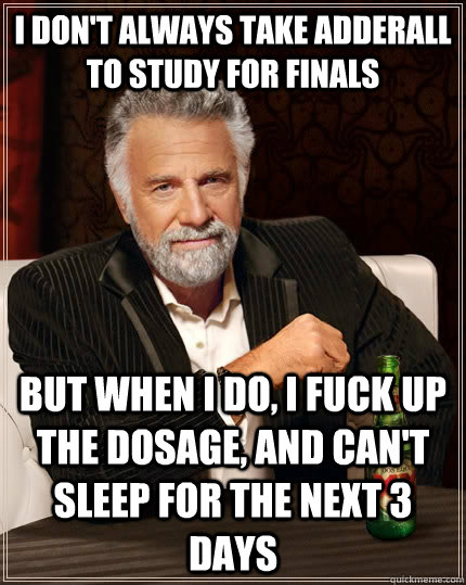 i dont always take adderall to study for finals but when i  - The Most Interesting Man In The World