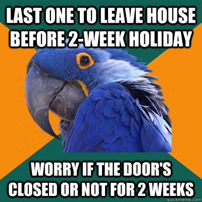 last one to leave house before 2week holiday worry if the d - Paranoid Parrot