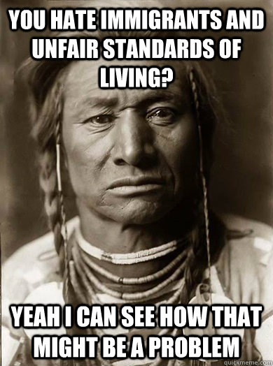 you hate immigrants and unfair standards of living yeah i c - Unimpressed American Indian