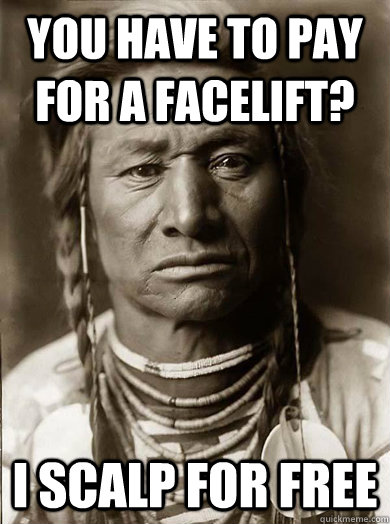 you have to pay for a facelift i scalp for free - Unimpressed American Indian