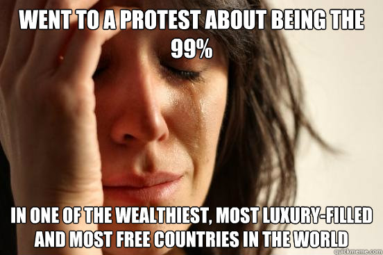 went to a protest about being the 99 in one of the wealthie - First World Problems